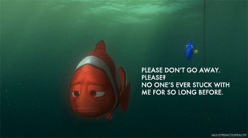 """""""Please don't go away. Please? No one's ever stuck with me for so long before."""" — Dory,"""