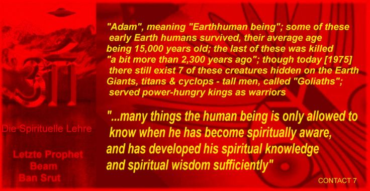 """Adam"", meaning ""Earthhuman being""; some of these early Earth humans survived, their average age  being 15,000 years old; the last of these was killed ""a bit more than 2,300 years ago""; though today [1975] there still exist 7 of these creatures hidden on the Earth  Giants, titans & cyclops - tall men, called ""Goliaths""; served power-hungry kings as warriors ""...many things the human being is only allowed to know when he has become spiritually aware, and has developed his spiritual knowledge…"