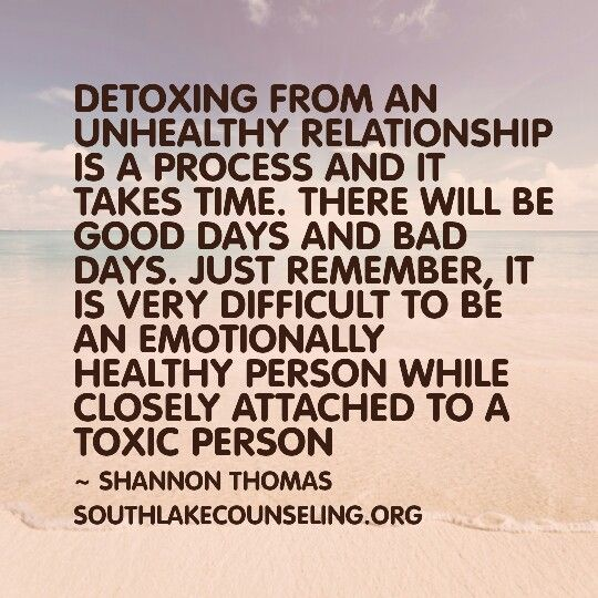 Detoxing from an unhealthy relationship is a process and it takes time. There will be good days and bad days. Just remember, it is very difficult to be an emotionally healthy person while closely attached to a toxic person.