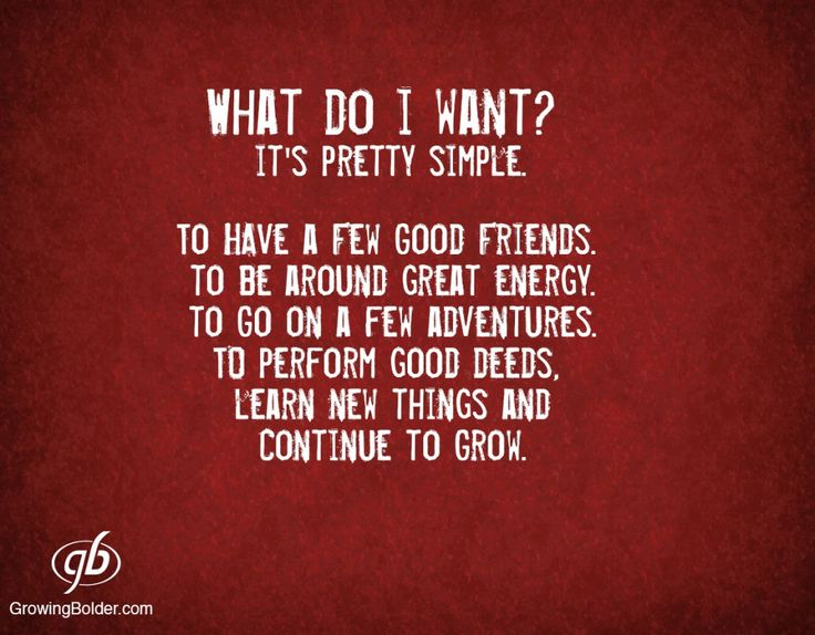 What do I want? It's pretty simple. To have a few good friends. To be around great energy. To go on a few adventures. To perform good deeds. Learn new things and continue to grow. #motivation #inspiration #growingbolder