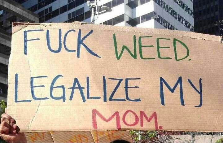 Fuck weed Legalize my mom.   Immigration Art   Pinterest