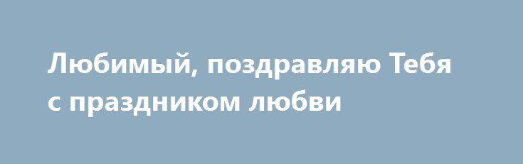Любимый, поздравляю Тебя с праздником любви http://holidayes.ru/pozdravlenia/s-dnem-svyatogo-valentina/204-lyubimyy-pozdravlyayu-tebya-s-prazdnikom-lyubvi.html  Любимый, поздравляю Тебя с праздником любви! Ты - единственный мой герой – мужественный и сильный, твоя спина, широкие плечи и твой… ммм… несгибаемый и твердый характер всегда заставляют меня терять рассудок! С днем всех влюбленных, мой дорогой!