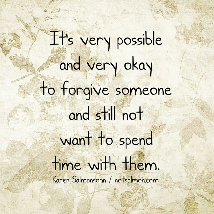 It's very possible and very okay to forgive someone and still not want to spend time with them. @notsalmon Karen Salmansohn