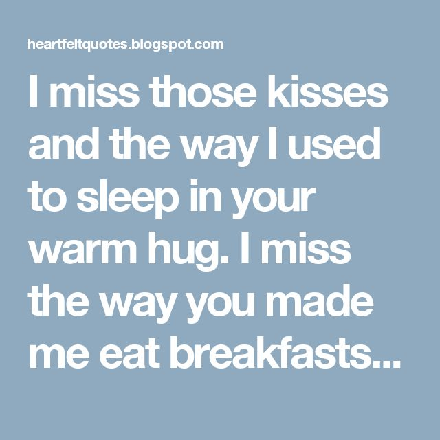 I miss those kisses and the way I used to sleep in your warm hug. I miss the way you made me eat breakfasts and I miss the way you made me laugh. I miss you.