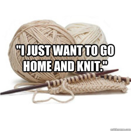 """""""I just want to go home and knit."""" ~ yes, every single day of my life!"""