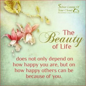 The beauty of life does not only depend on how happy you are, but on how happy others can be because of you.   _More fantastic quotes on: https://www.facebook.com/SilverLiningOfYourCloud  _Follow my Quote Blog on: http://silverliningofyourcloud.wordpress.com/