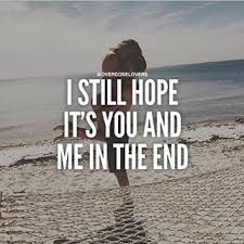 I Still Hope It's You And Me In The End love love quotes quotes quote love sayings love image quotes love quotes with pics love quotes with images love quotes for tumblr love quotes for facebook