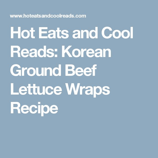 Hot Eats and Cool Reads: Korean Ground Beef Lettuce Wraps Recipe