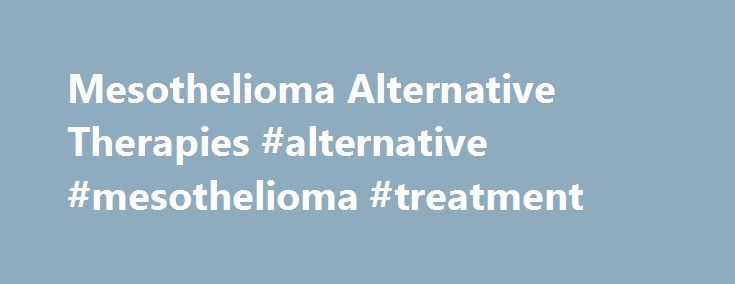 Mesothelioma Alternative Therapies #alternative #mesothelioma #treatment http://china.remmont.com/mesothelioma-alternative-therapies-alternative-mesothelioma-treatment/  # Mesothelioma Alternative Therapies Alternative therapies for mesothelioma are available, but are mostly not tested or have not been proven to be effective in actually treating the cancer. Mesothelioma is difficult to treat. even with traditional and modern medicines. There are many alternative therapies, however, that…