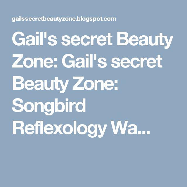 Gail's secret Beauty Zone: Gail's secret Beauty Zone: Songbird Reflexology Wa...