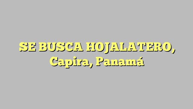 SE BUSCA HOJALATERO, Capira, Panamá
