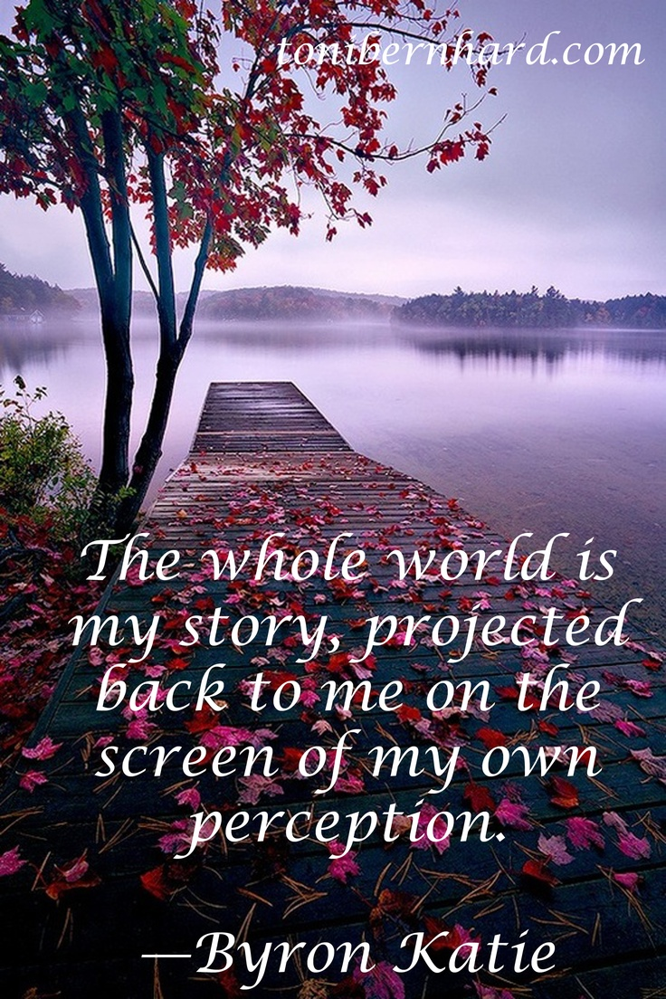"""""""The whole world is my story, projected back to me on the screen of my perception."""" —Byron Katie"""