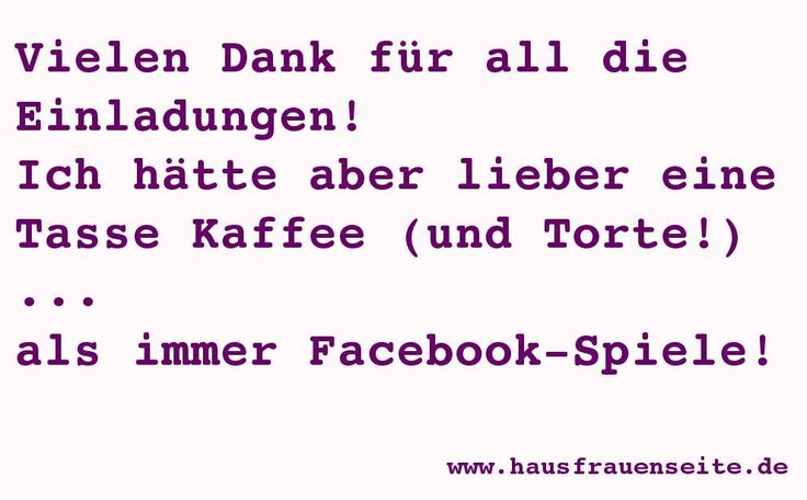 Vielen Dank für all die Facebook-Einladungen ! Ich hätte aber lieber Kaffee und Kuchen ... als Facebook-Spiele