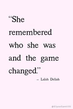 She remembered who she was, and the game changed. - Lalah Deliah  #loveyourself #quoteoftheday