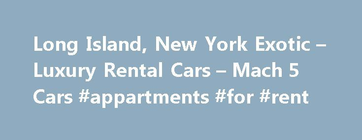 Long Island, New York Exotic – Luxury Rental Cars – Mach 5 Cars #appartments #for #rent http://renta.remmont.com/long-island-new-york-exotic-luxury-rental-cars-mach-5-cars-appartments-for-rent/  #luxury rental cars # Long Island, New York (NY) Exotic Rental Cars and Luxury Rental Cars Mach 5 Cars is the premier exotic and luxury rental car provider in New York. We provide anytime drop-off and pick-up rental car services to all locations on Long Island, NY. Our low price exotic rental car…