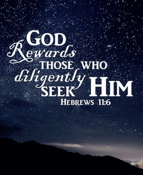 And without faith it is impossible to please God, because anyone who comes to him must believe that he exists and that he rewards those who earnestly seek him.   Hebrews 11:6