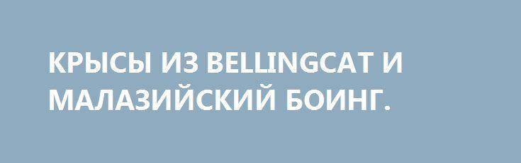 КРЫСЫ ИЗ BELLINGCAT И МАЛАЗИЙСКИЙ БОИНГ. http://rusdozor.ru/2016/07/17/krysy-iz-bellingcat-i-malazijskij-boing/  Туповатый британский юмор создателей названия так и не принял во внимание, что вся команда «обманщиков кошки» – это крысы. Грязные, вонючие, пронырливые крысы… Фото:Правда о гибели рейса MH-17 не нужна ни Bellingcat, ни их кураторам……  Аки пунктуальный западный Санта-Клаус, ...