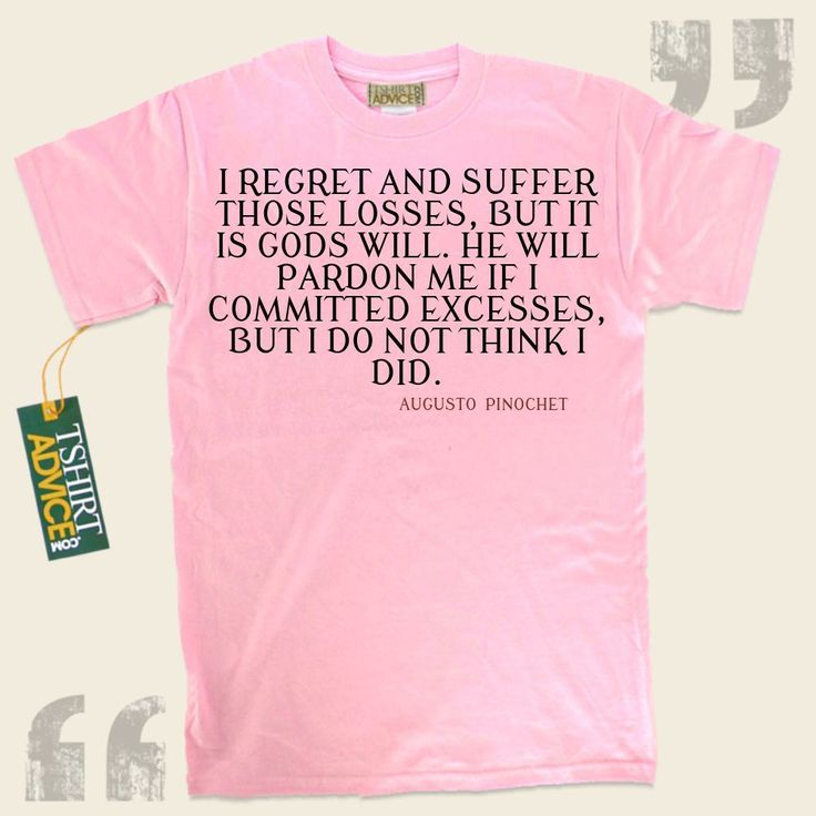 I regret and suffer those losses, but it is Gods will. He will pardon me if I committed excesses, but I do not think I did.-Augusto Pinochet This excellent  quotation t shirt  won't ever go out of style. We produce classic  reference tops ,  words of intelligence tees ,  belief t-shirts ,... - http://www.tshirtadvice.com/augusto-pinochet-t-shirts-i-regret-and-success-power-tshirts/