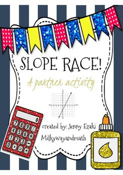 Slope Race ActivityThis is a game where students get into pairs and race their classmates to the finish!Students will be: -Finding slope given a graph.-Identifying the slope formula.-Finding slope given two ordered pairs.-Identifying both the slope-intercept form and standard form of a linear equation.-Converting standard form equations to slope-interept…