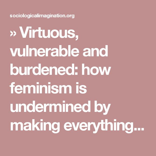 » Virtuous, vulnerable and burdened: how feminism is undermined by making everything 'a feminist issue' The Sociological Imagination