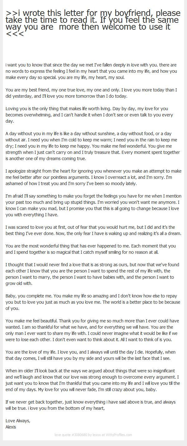 >>i wrote this letter for my boyfriend, please take the time to read it. If you feel the same way you are more then welcome to use it <<< i want you to know that since the day we met I've fallen deeply in love with you. there are no words to express the feeling I feel in my heart that you came into my life, and how you make every day so special. you are my life, my heart, my soul. You are my best friend, my one true love, my one and only. I love you more today than I did ...: