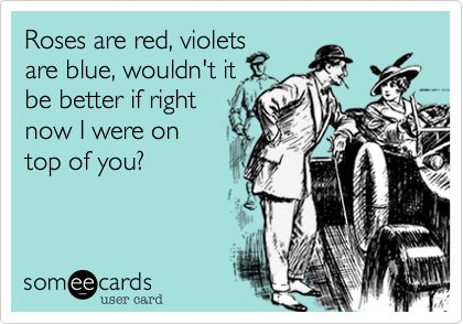 Roses are red, violets are blue, wouldn't it be better if right now I were on top of you?