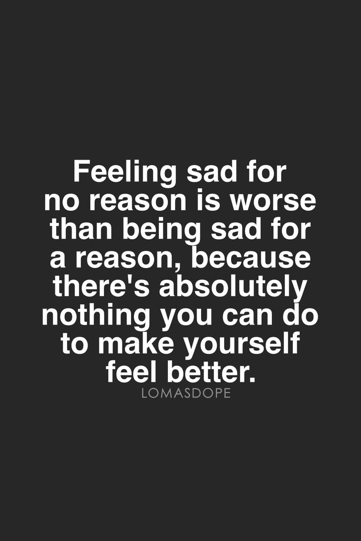 Feeling Sad For No Reason Is Worse Than Being Sad For A