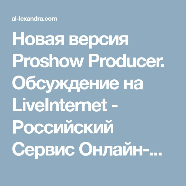 Новая версия Proshow Producer. Обсуждение на LiveInternet - Российский Сервис Онлайн-Дневников