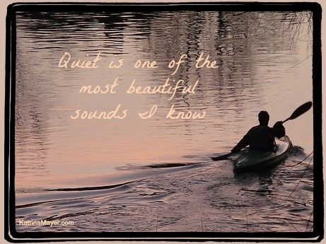 Quiet is one of the most beautiful sounds I know. Katrina Mayer www.katrinamayer.com