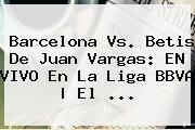 http://tecnoautos.com/wp-content/uploads/imagenes/tendencias/thumbs/barcelona-vs-betis-de-juan-vargas-en-vivo-en-la-liga-bbva-el.jpg Barcelona. Barcelona vs. Betis de Juan Vargas: EN VIVO en la Liga BBVA | El ..., Enlaces, Imágenes, Videos y Tweets - http://tecnoautos.com/actualidad/barcelona-barcelona-vs-betis-de-juan-vargas-en-vivo-en-la-liga-bbva-el/