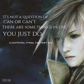 The famous and epic quote of her in FF13. Love it and I have made it mine. My opinion, of course.