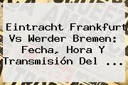 http://tecnoautos.com/wp-content/uploads/imagenes/tendencias/thumbs/eintracht-frankfurt-vs-werder-bremen-fecha-hora-y-transmision-del.jpg Tv En Vivo. Eintracht Frankfurt vs Werder Bremen: Fecha, hora y transmisión del ..., Enlaces, Imágenes, Videos y Tweets - http://tecnoautos.com/actualidad/tv-en-vivo-eintracht-frankfurt-vs-werder-bremen-fecha-hora-y-transmision-del/
