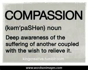 Compassion...Matt. 5:7:  Happy are the merciful, since they will be shown mercy.