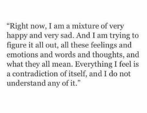 Right now I'm a mixture of very happy and very sad and I am trying to figure it all out all these feelings and emotions and words and thoughts and what they all mean everything I feel is a contradiction of itself and I do not understand any of it