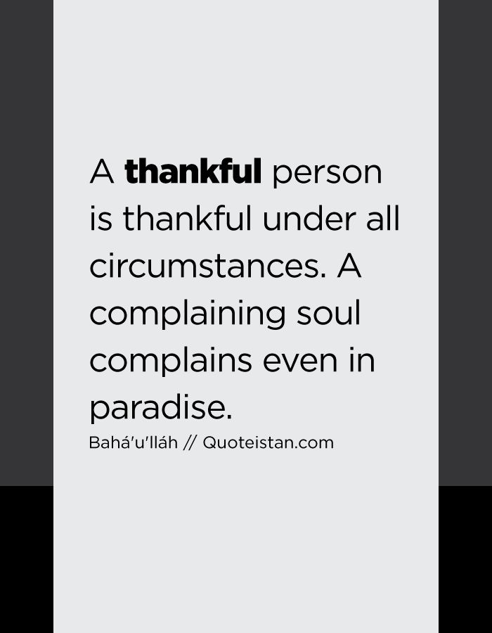 A thankful person is thankful under all circumstances. A complaining soul complains even in paradise.