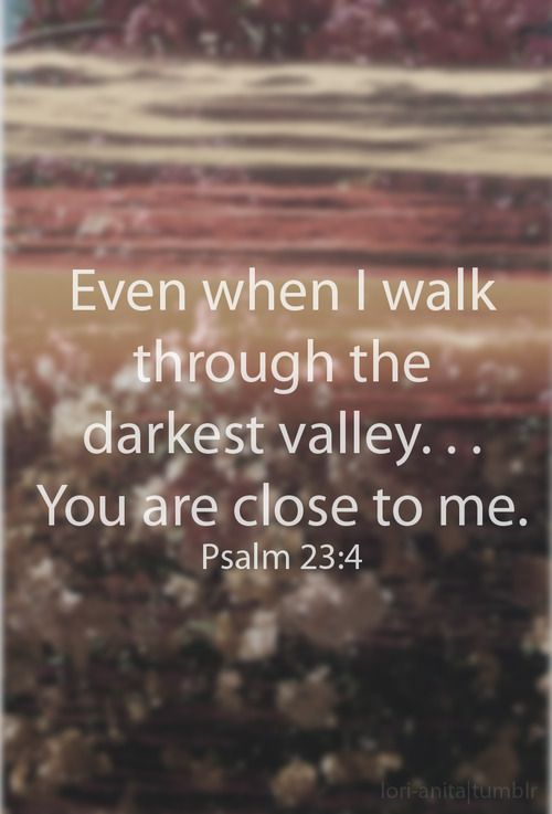 You are close to me. Psalm 23:4 More at http://ibibleverses.com