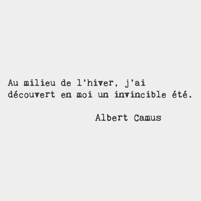 In the middle of winter​, ​I discovered ​within myself an invincible summer. — Albert Camus, French author