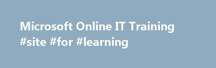 Microsoft Online IT Training #site #for #learning http://education.remmont.com/microsoft-online-it-training-site-for-learning-2/  #site for learning # Training Training overview Find the right IT training, online and in person Whether you're an established professional or new to the field, Microsoft in-person and online IT training will give you the expertise you need in a specific product or technology. When you learn from our Microsoft Certified Trainers, you can be confident that what…