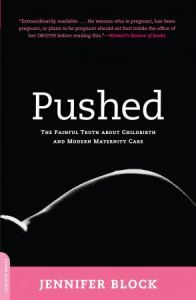 Pushed: The Painful Truth About Childbirth & Modern Maternity Care | Jennifer Block | A highly recommended book for those seeking a natural birth, empowering mom's to make the best decisions.