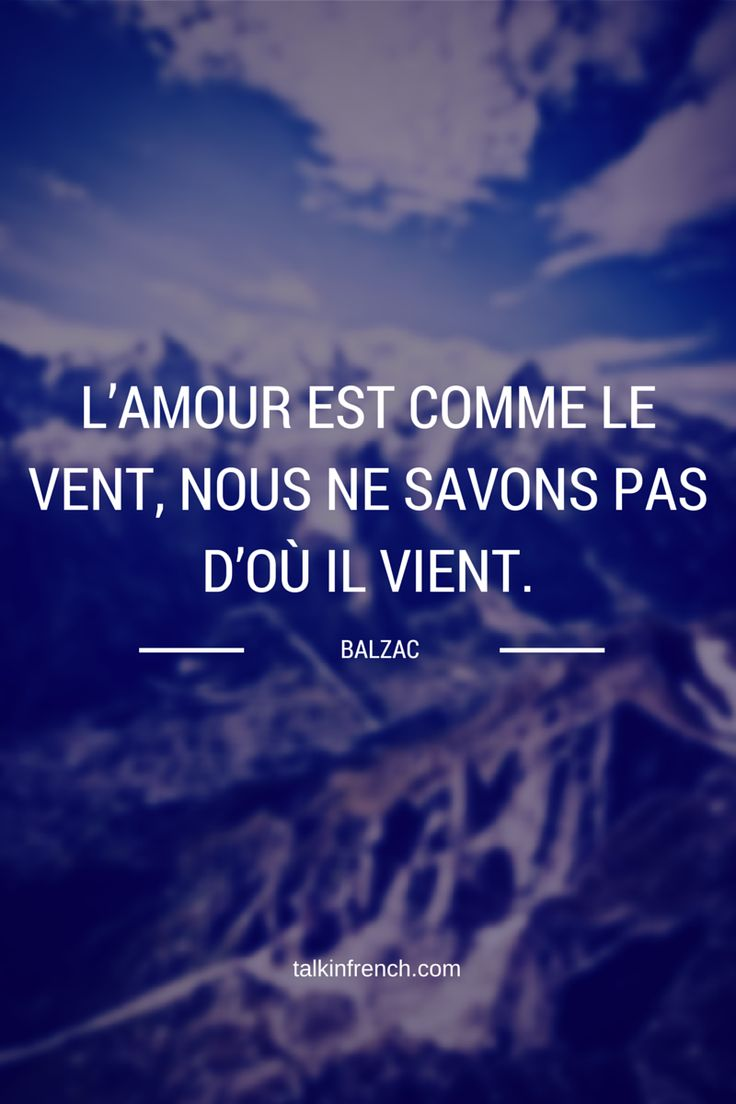 L'amour est comme le vent, nous ne savons pas d'où il vient. Love is like the wind, we never know where it will come from. Balzac Discover more in this article: 14 Inspirational Love Quotes made by French Artists (+1 useful) http://www.talkinfrench.com/french-love-quotes/
