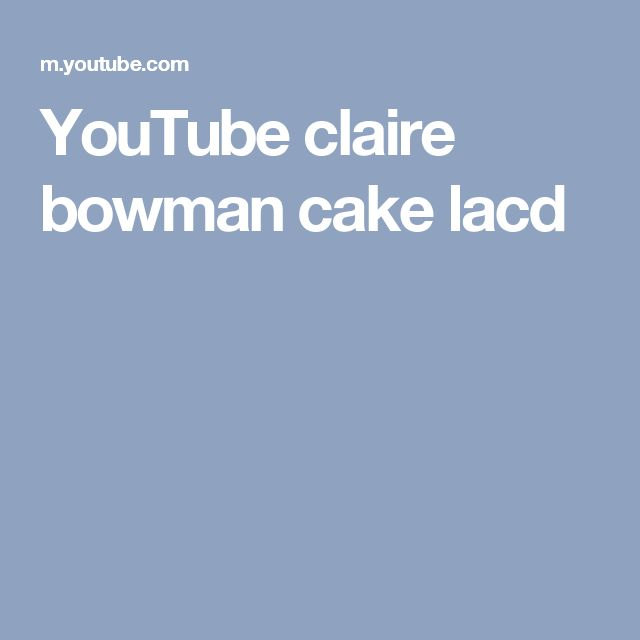 YouTube claire bowman cake lacd