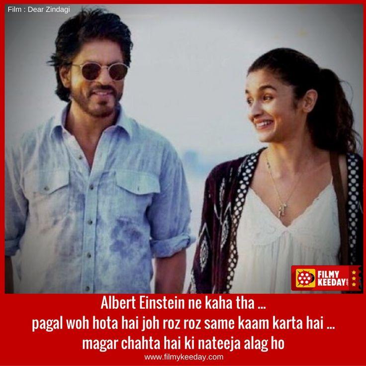 Albert Einstein ne kaha tha pagal wo hota hai, jo roz roz same kaam karta hai, magar chahta hai natija alag ho...  Dear Zindagi Quotes and Dialogues by SRK and Alia Bhatt