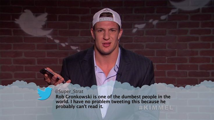 "Rob Gronkowski from Celebrity Mean Tweets From Jimmy Kimmel Live!  ""Rob Gronkowski is one of the dumbest people in the world. I have no problem tweeting this because he probably can't read it."""