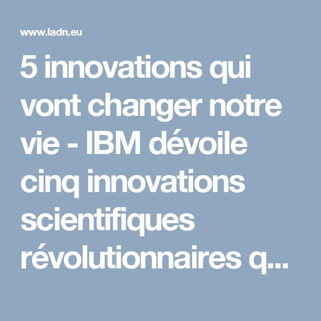 5 innovations qui vont changer notre vie - IBM dévoile cinq innovations scientifiques révolutionnaires qui ont le potentiel de changer d'ici cinq ans la façon dont les gens travaillent, vivent et interagissent.