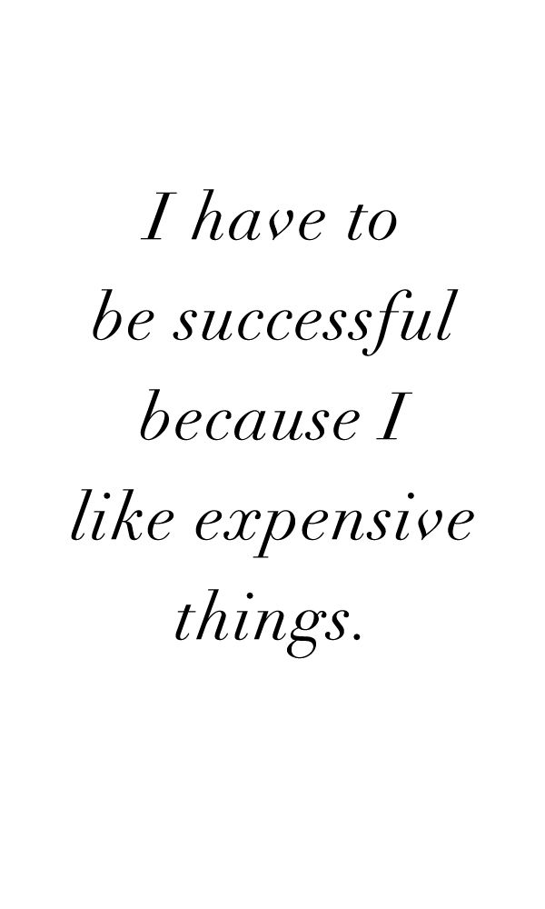My mom always told me to be successful - i just happen to have expensive taste