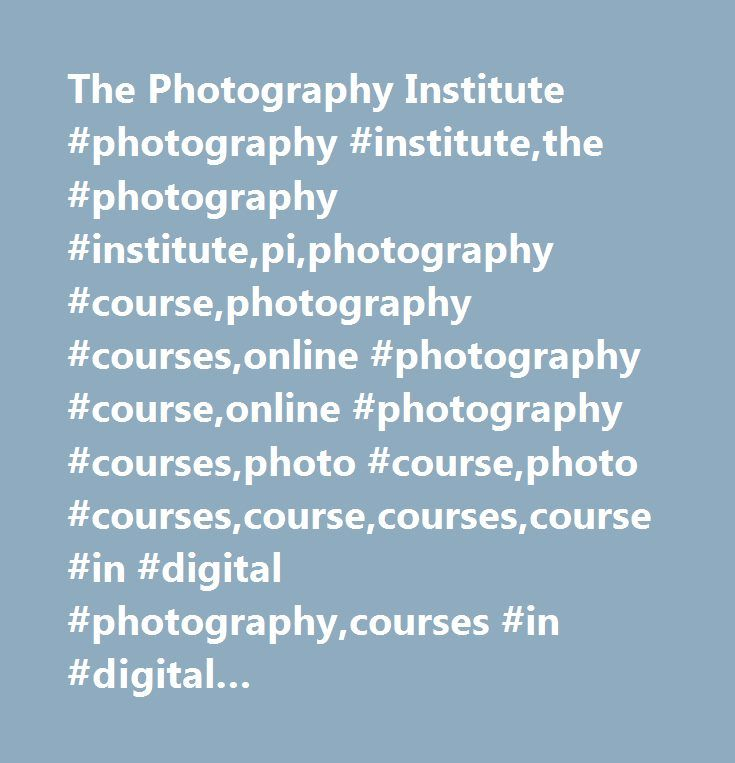 The Photography Institute #photography #institute,the #photography #institute,pi,photography #course,photography #courses,online #photography #course,online #photography #courses,photo #course,photo #courses,course,courses,course #in #digital #photography,courses #in #digital #photography,online #photography #school,online #photography #schools…