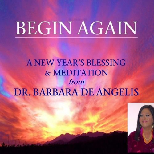 """BEGIN AGAIN:: A beautiful and inspirational New Year's Message and meditation from #1 NY Times Bestselling author and transformational teacher Dr. Barbara De Angelis, and the author of SOUL SHIFTS. b"