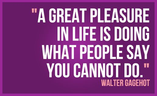 """A great pleasure in life is doing what people say you cannot do."" - Walter Gagehot"