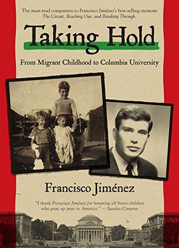 TAKING HOLD: FROM MIGRANT CHILDHOOD TO COLUMBIA UNIVERSITY by Francisco Jiménez (Houghton Mifflin Harcourt) 4/15 -- YA Memoir