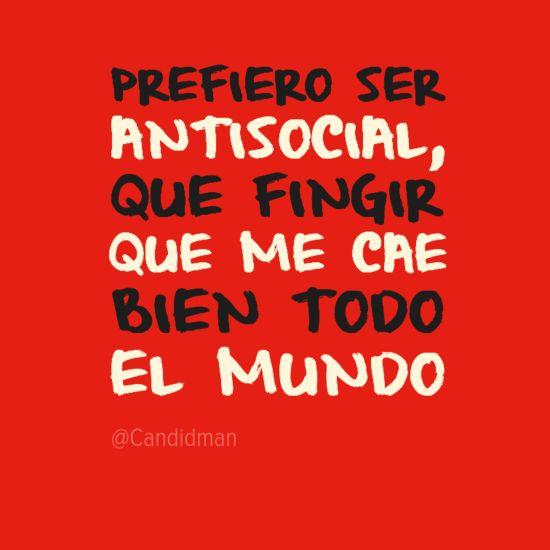 """Prefiero ser #Antisocial que #Fingir que me cae bien todo el #Mundo"". #Citas #Frases @Candidman"